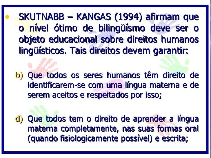 • SKUTNABB – KANGAS (1994) afirmam que   o nível ótimo de bilingüísmo deve ser o   objeto educacional sobre direitos human...