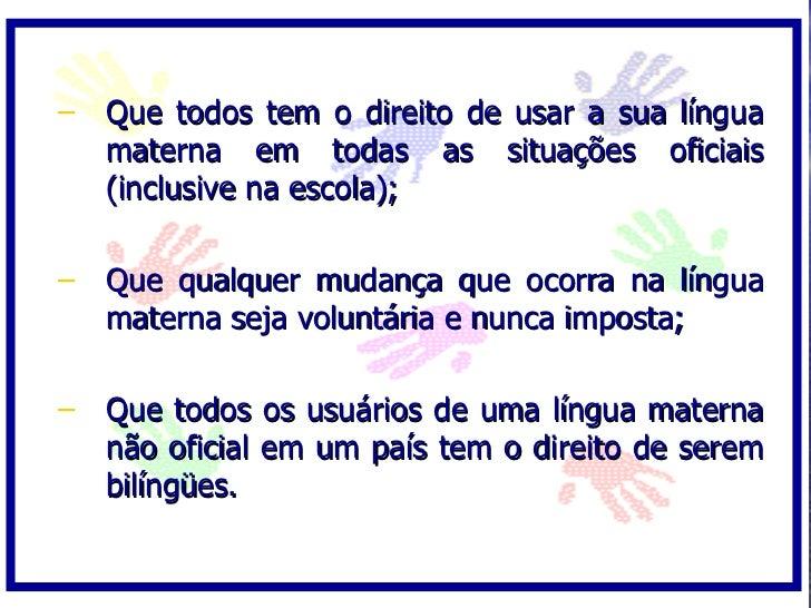 – Que todos tem o direito de usar a sua língua   materna em todas as situações oficiais   (inclusive na escola);  – Que qu...