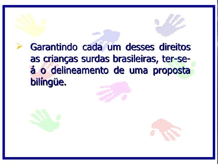  Garantindo cada um desses direitos   as crianças surdas brasileiras, ter-se-   á o delineamento de uma proposta   bilíng...