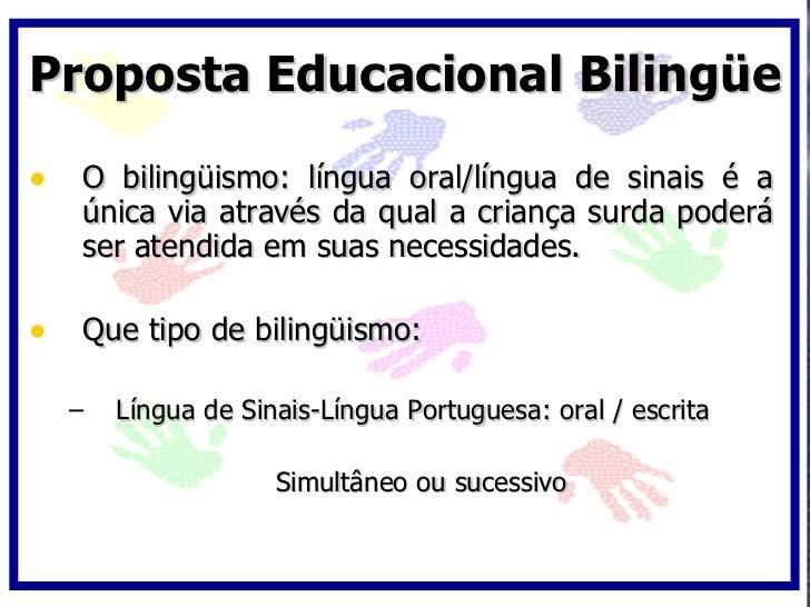 Proposta Educacional Bilingüe  • O bilingüismo: língua oral/língua de sinais é a    única via através da qual a criança su...