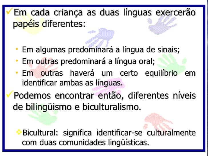 Em cada criança as duas línguas exercerão  papéis diferentes:    • Em algumas predominará a língua de sinais;   • Em outr...
