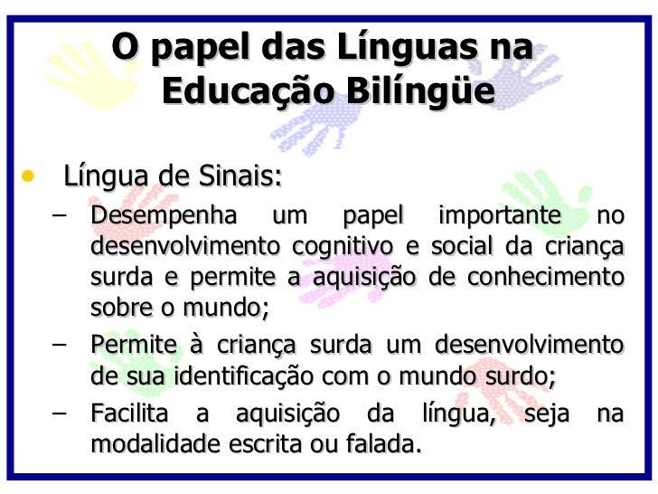 O papel das Línguas na         Educação Bilíngüe  • Língua de Sinais:   – Desempenha um papel importante no     desenvolvi...
