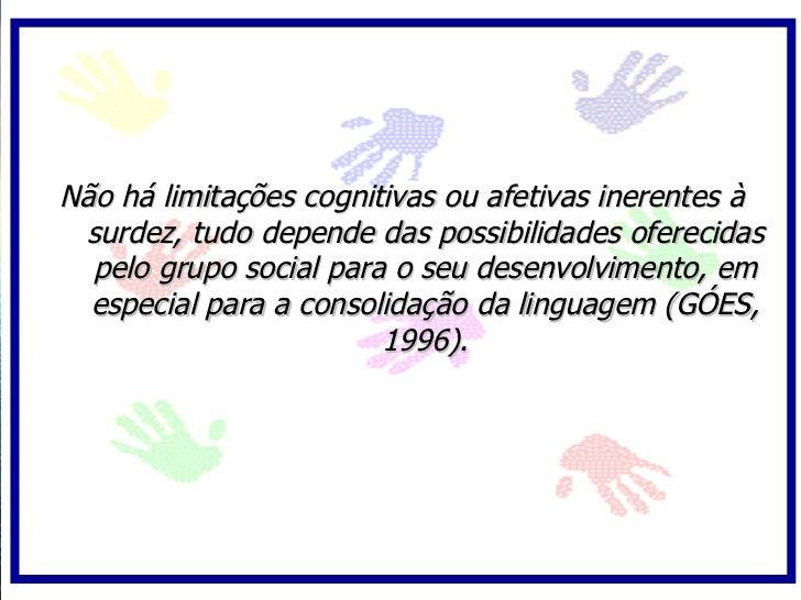 Não há limitações cognitivas ou afetivas inerentes à  surdez, tudo depende das possibilidades oferecidas   pelo grupo soci...