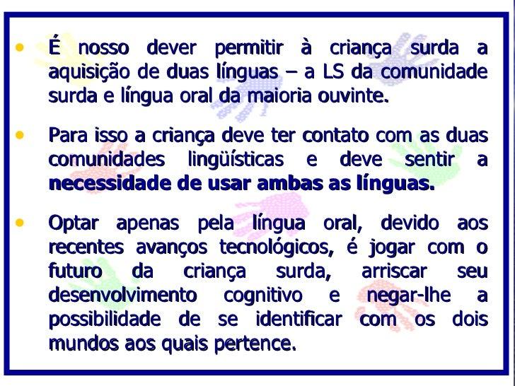 • É nosso dever permitir à criança surda a    aquisição de duas línguas – a LS da comunidade    surda e língua oral da mai...