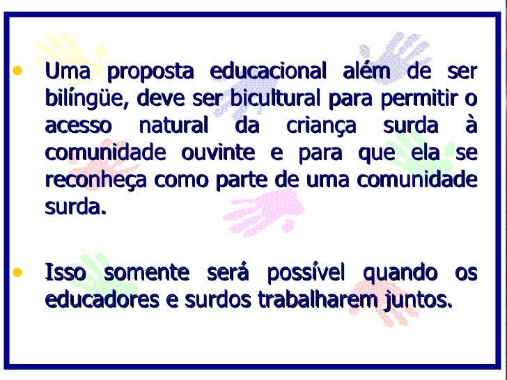 • Uma proposta educacional além de ser   bilíngüe, deve ser bicultural para permitir o   acesso natural da criança surda à...