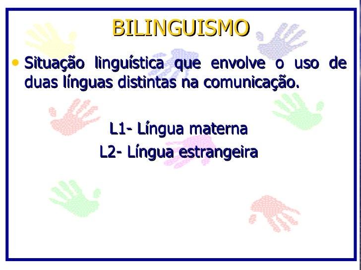 BILINGUISMO • Situação linguística que envolve o uso de  duas línguas distintas na comunicação.              L1- Língua ma...