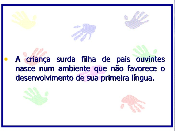 • A criança surda filha de pais ouvintes   nasce num ambiente que não favorece o   desenvolvimento de sua primeira língua.