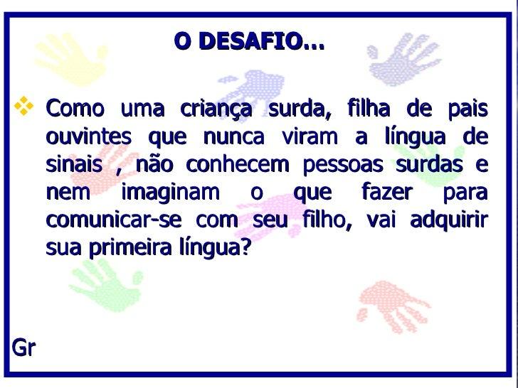 O DESAFIO…   Como uma criança surda, filha de pais      ouvintes que nunca viram a língua de      sinais , não conhecem p...
