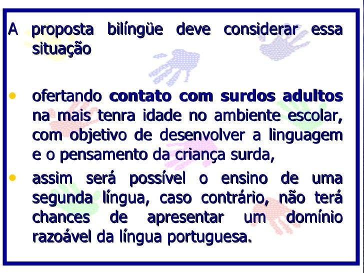 A proposta bilíngüe deve considerar essa   situação  • ofertando contato com surdos adultos   na mais tenra idade no ambie...