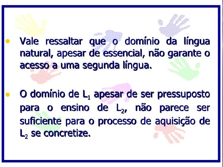 • Vale ressaltar que o domínio da língua    natural, apesar de essencial, não garante o    acesso a uma segunda língua.   ...