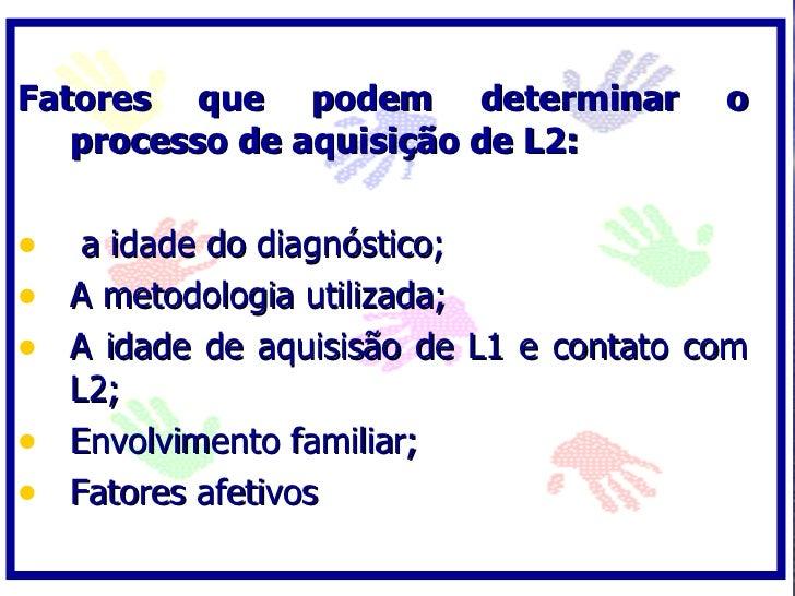Fatores que podem determinar            o    processo de aquisição de L2:  • a idade do diagnóstico; • A metodologia utili...