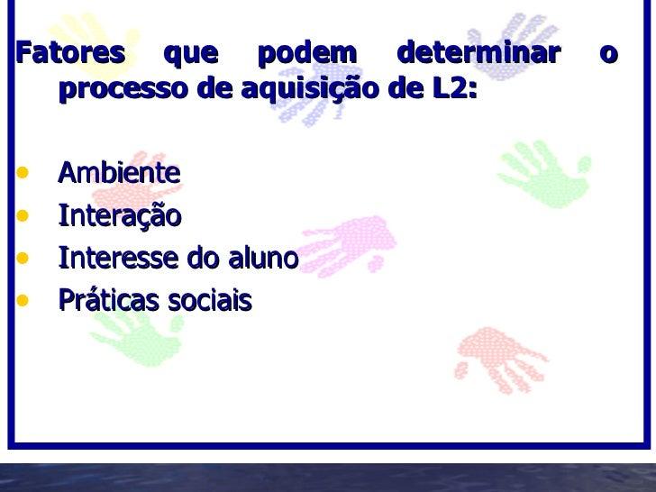 Fatores que podem determinar      o    processo de aquisição de L2:  •   Ambiente •   Interação •   Interesse do aluno •  ...