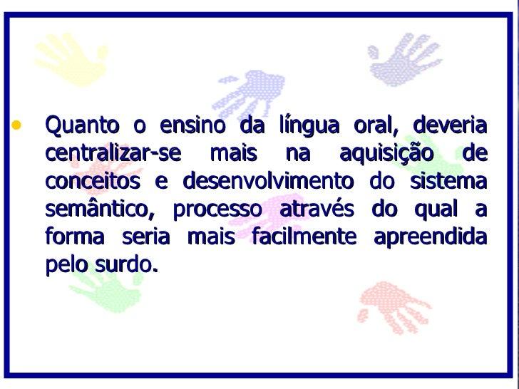 • Quanto o ensino da língua oral, deveria   centralizar-se mais na aquisição de   conceitos e desenvolvimento do sistema  ...