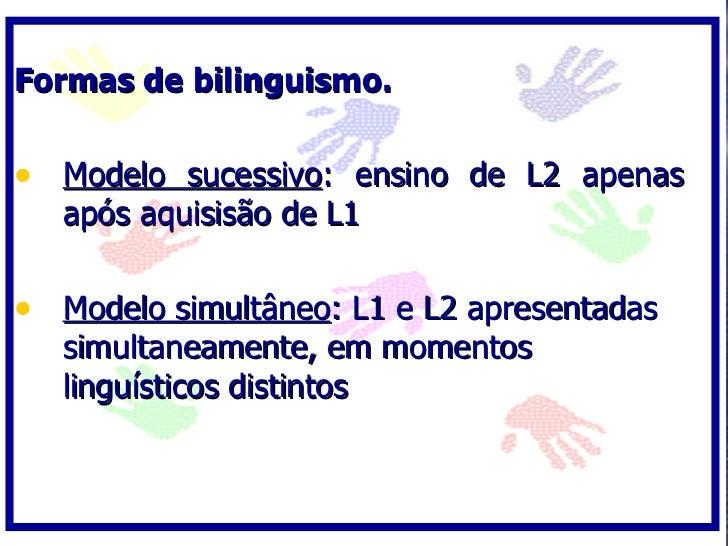 Formas de bilinguismo.  • Modelo sucessivo: ensino de L2 apenas    após aquisisão de L1  • Modelo simultâneo: L1 e L2 apre...