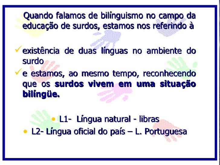 Quando falamos de bilínguismo no campo da  educação de surdos, estamos nos referindo à  existência de duas línguas no amb...