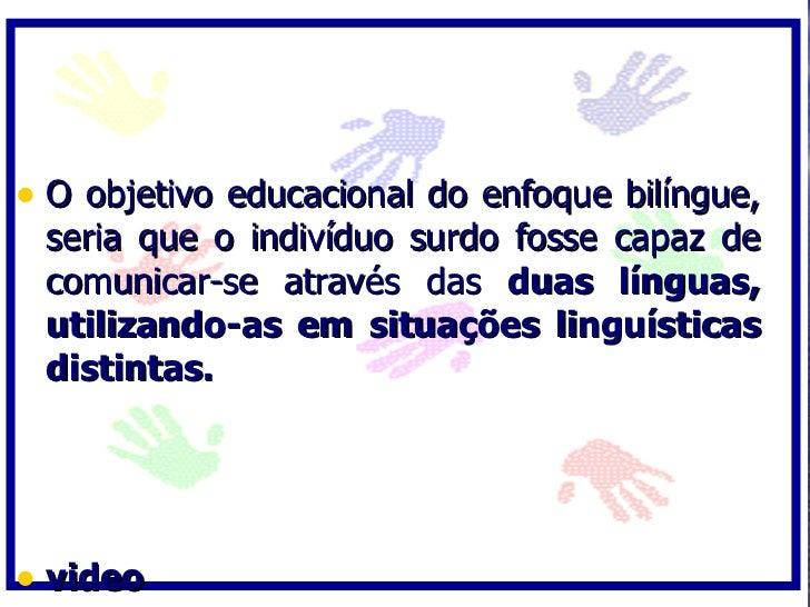 • O objetivo educacional do enfoque bilíngue,  seria que o indivíduo surdo fosse capaz de  comunicar-se através das duas l...