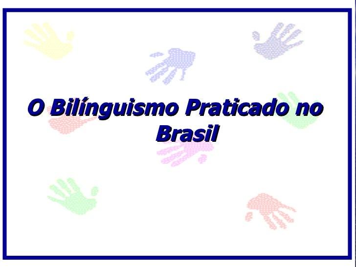 O Bilínguismo Praticado no             Brasil