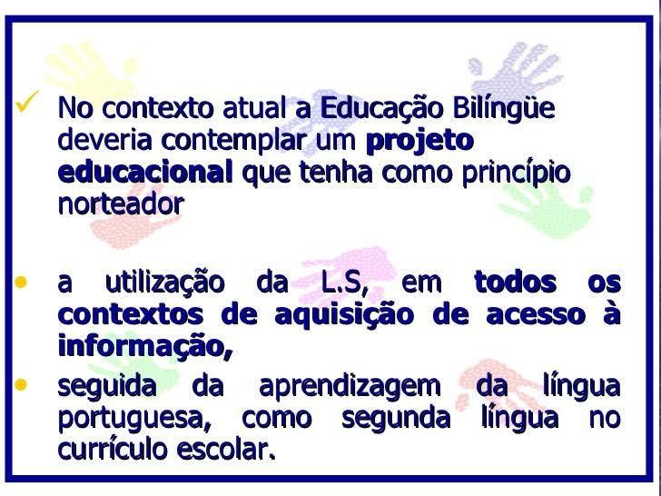  No contexto atual a Educação Bilíngüe    deveria contemplar um projeto    educacional que tenha como princípio    nortea...