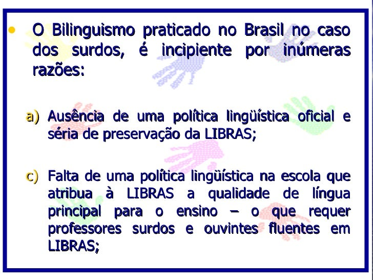 • O Bilinguismo praticado no Brasil no caso    dos surdos, é incipiente por inúmeras    razões:    a) Ausência de uma polí...