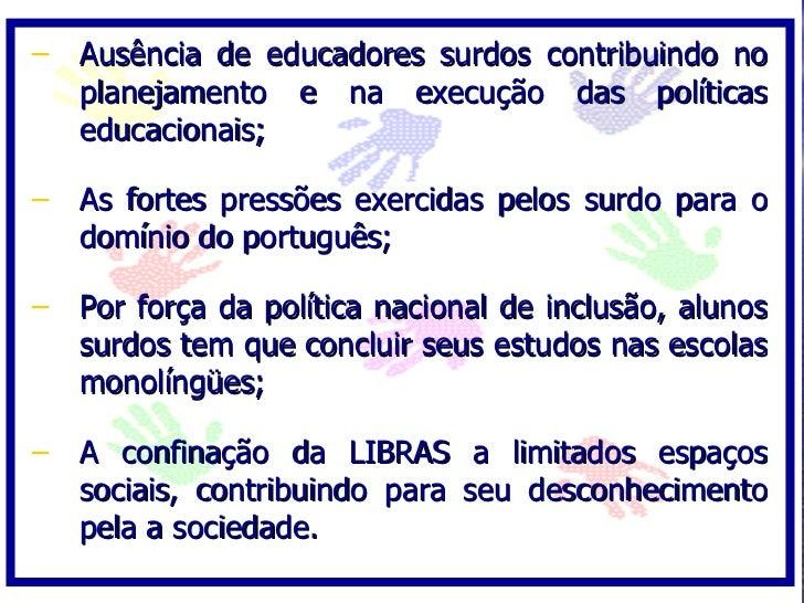– Ausência de educadores surdos contribuindo no   planejamento e na execução das políticas   educacionais;  – As fortes pr...
