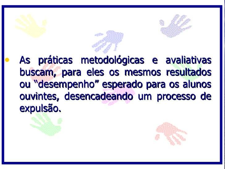 """• As práticas metodológicas e avaliativas   buscam, para eles os mesmos resultados   ou """"desempenho"""" esperado para os alun..."""