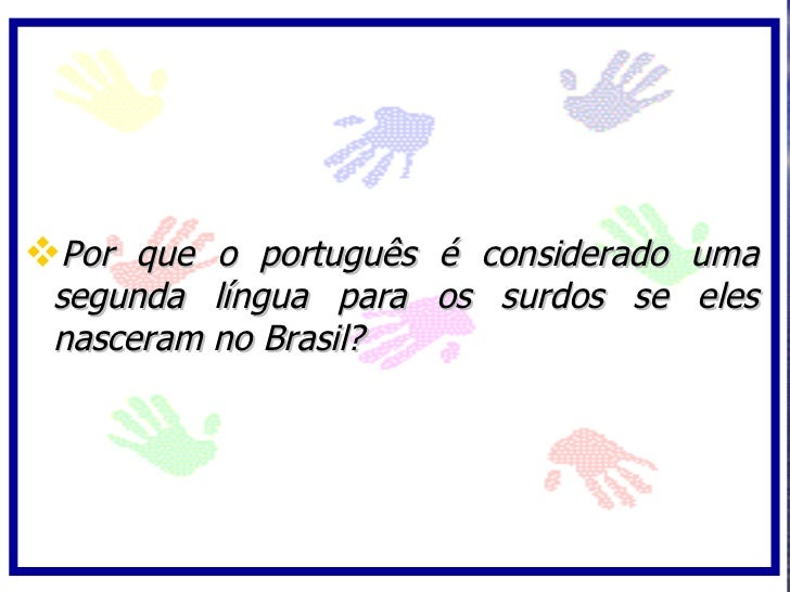 Por que o português é considerado uma  segunda língua para os surdos se eles  nasceram no Brasil?