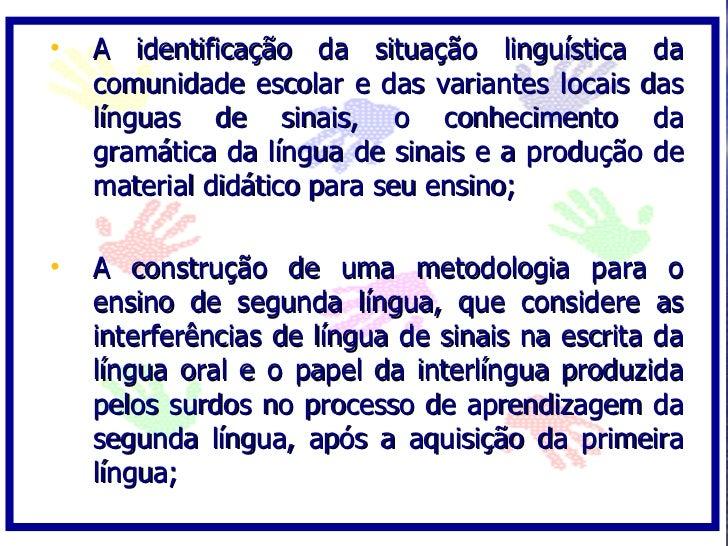 •   A identificação da situação linguística da     comunidade escolar e das variantes locais das     línguas de sinais, o ...