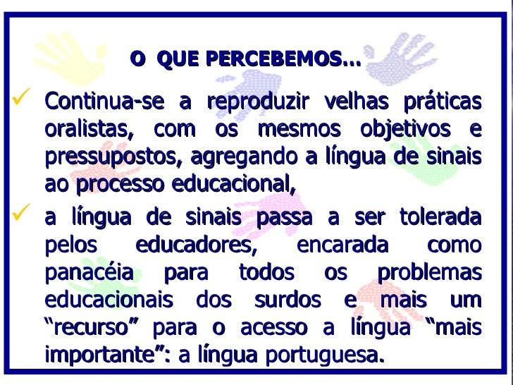 O QUE PERCEBEMOS…   Continua-se a reproduzir velhas práticas   oralistas, com os mesmos objetivos e   pressupostos, agreg...