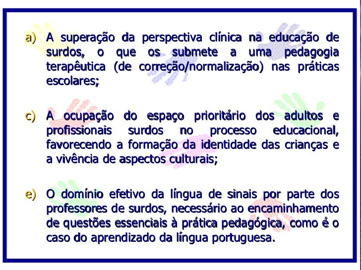 a) A superação da perspectiva clínica na educação de    surdos, o que os submete a uma pedagogia    terapêutica (de correç...