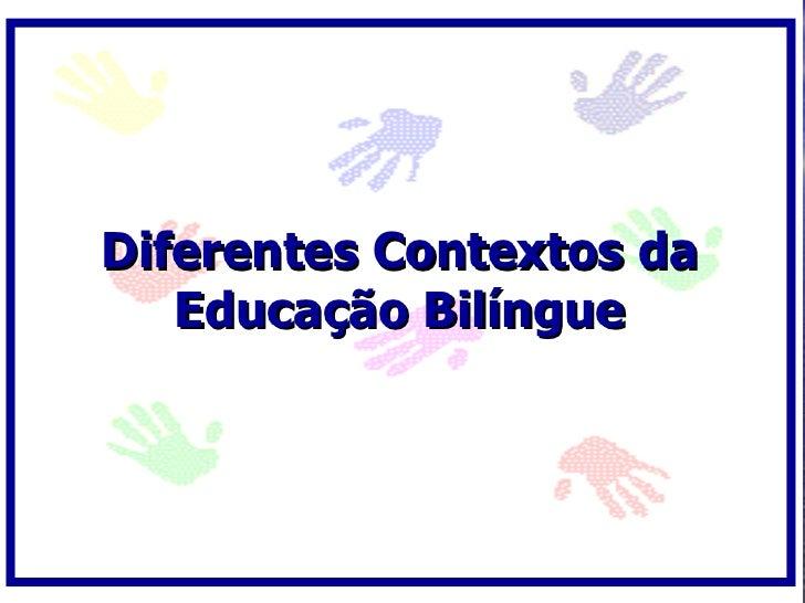 Diferentes Contextos da    Educação Bilíngue