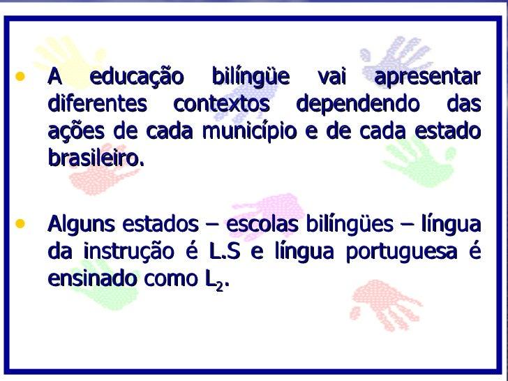 • A     educação bilíngüe vai apresentar    diferentes contextos dependendo das    ações de cada município e de cada estad...