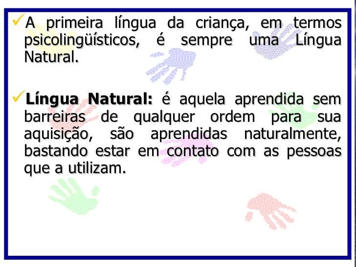 A primeira língua da criança, em termos  psicolingüísticos, é sempre uma Língua  Natural.  Língua Natural: é aquela apre...