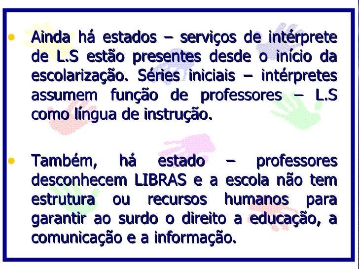• Ainda há estados – serviços de intérprete    de L.S estão presentes desde o início da    escolarização. Séries iniciais ...