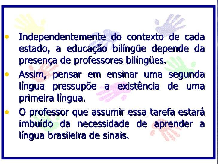 • Independentemente do contexto de cada   estado, a educação bilíngüe depende da   presença de professores bilíngües. • As...