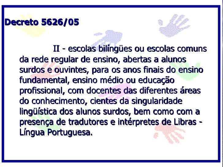 Decreto 5626/05               II - escolas bilíngües ou escolas comuns   da rede regular de ensino, abertas a alunos   sur...