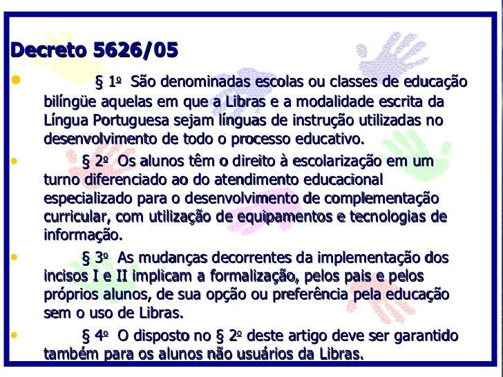 Decreto 5626/05 •           § 1o São denominadas escolas ou classes de educação     bilíngüe aquelas em que a Libras e a m...
