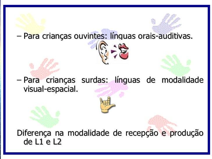 – Para crianças ouvintes: línguas orais-auditivas.     – Para crianças surdas: línguas de modalidade   visual-espacial.   ...