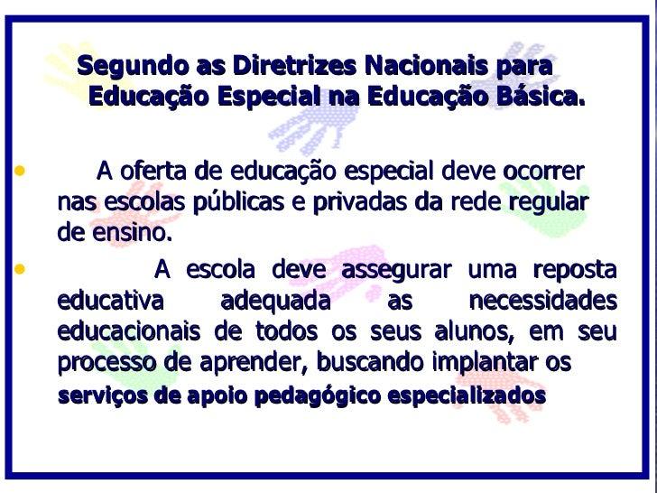 Segundo as Diretrizes Nacionais para       Educação Especial na Educação Básica.  •      A oferta de educação especial dev...