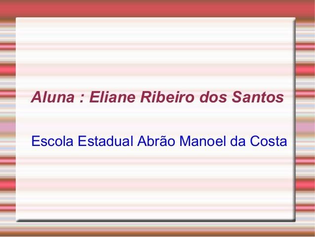 Aluna : Eliane Ribeiro dos Santos Escola Estadual Abrão Manoel da Costa