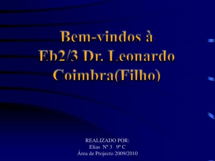 Bem-vindos à<br />Eb2/3 Dr. Leonardo<br />Coimbra(Filho)<br />REALIZADO POR:<br />Elias  Nº 3   9º C<br />Área de Projecto...