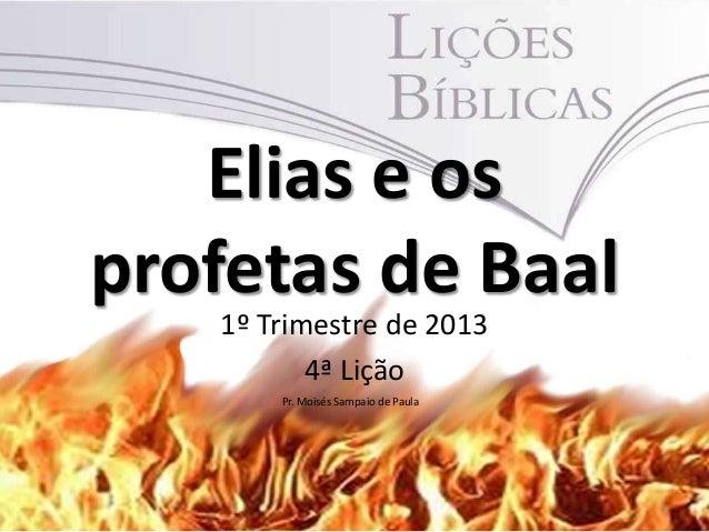 Elias e osprofetas de Baal   1º Trimestre de 2013          4ª Lição       Pr. Moisés Sampaio de Paula                     ...