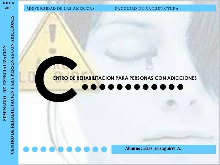 U D L A 2008 SEMINARIO  DE  ESPECIALIZACION CENTRO DE REHABILITACION PARA PERSONAS CON ADICCIONES C ENTRO DE REHABILITACIO...