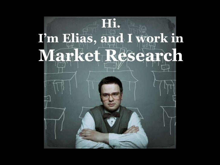 Hi.<br />I'm Elias, and I work in <br />Market Research<br />