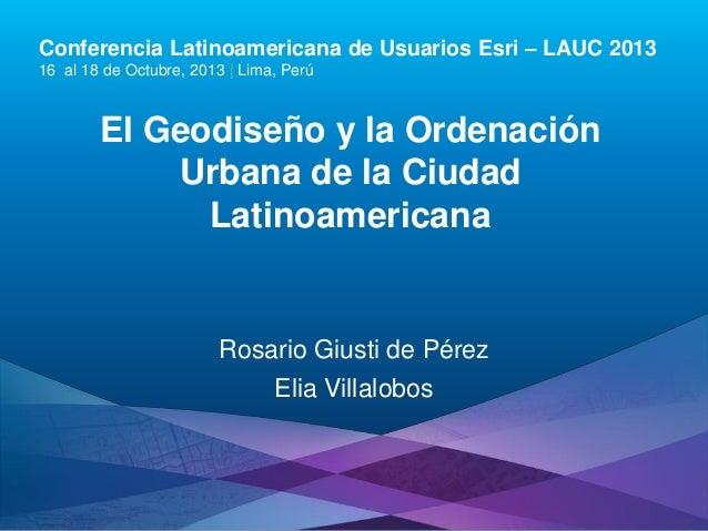 Conferencia Latinoamericana de Usuarios Esri – LAUC 2013 16 al 18 de Octubre, 2013 | Lima, Perú  El Geodiseño y la Ordenac...