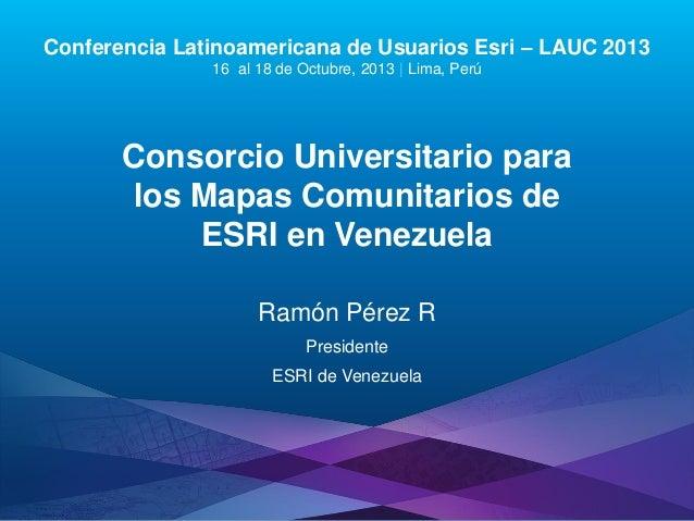 Conferencia Latinoamericana de Usuarios Esri – LAUC 2013 16 al 18 de Octubre, 2013 | Lima, Perú  Consorcio Universitario p...