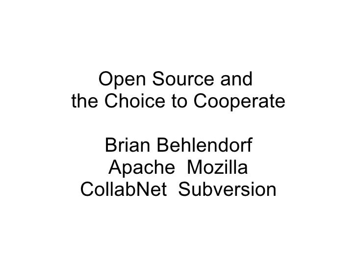 Open Source andthe Choice to Cooperate  Brian Behlendorf   Apache MozillaCollabNet Subversion
