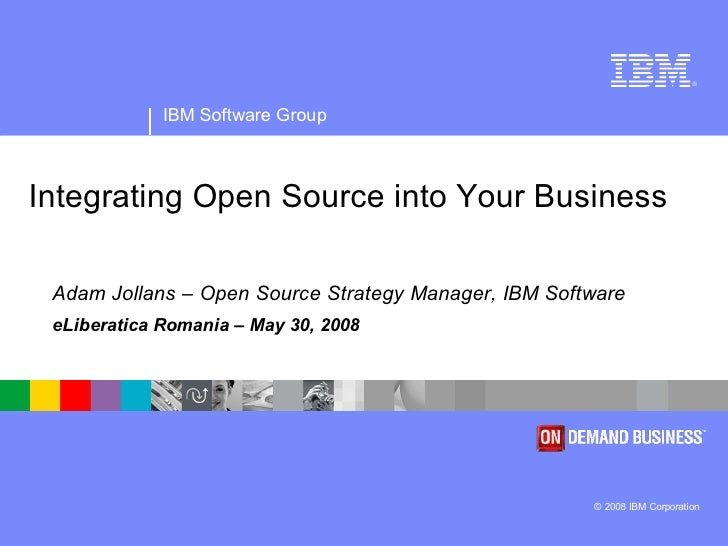 ®             IBM Software GroupIntegrating Open Source into Your Business Adam Jollans – Open Source Strategy Manager, IB...