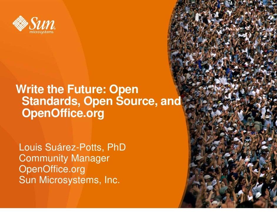 Write the Future: Open Standards, Open Source, and OpenOffice.orgLouis Suárez-Potts, PhDCommunity ManagerOpenOffice.orgSun...
