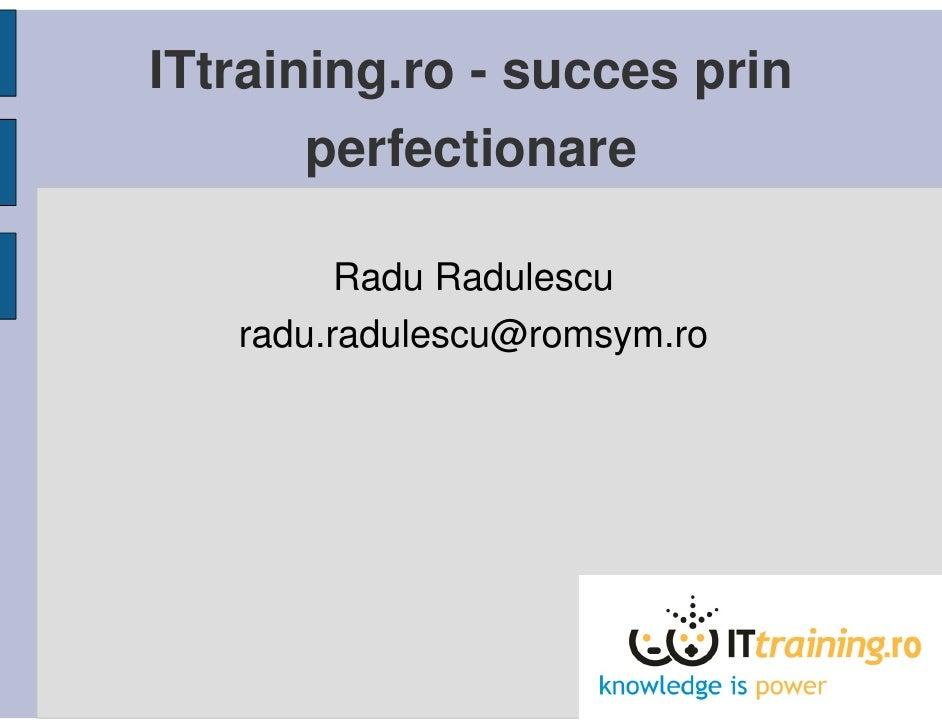 ITtraining.ro - succes prin       perfectionare         Radu Radulescu   radu.radulescu@romsym.ro