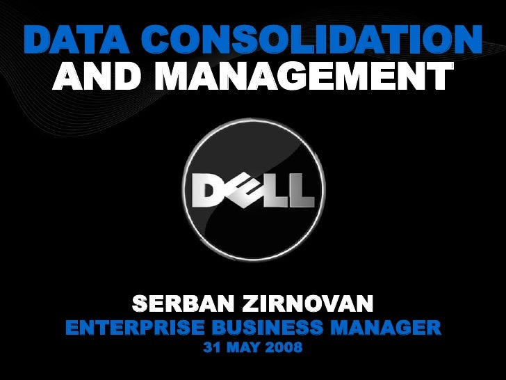DATA CONSOLIDATION AND MANAGEMENT     SERBAN ZIRNOVAN ENTERPRISE BUSINESS MANAGER          31 MAY 2008
